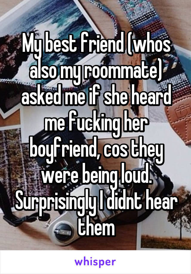 My best friend (whos also my roommate) asked me if she heard me fucking her  boyfriend, ...