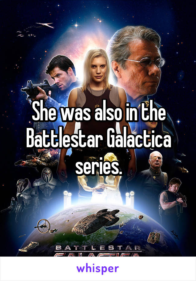 She was also in the Battlestar Galactica series.