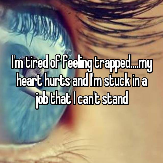 I'm tired of feeling trapped....my heart hurts and I'm stuck in a job that I can't stand