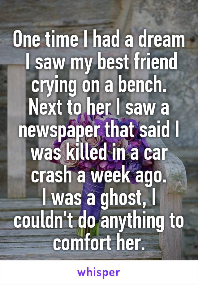 One time I had a dream I saw my best friend crying on a bench  Next