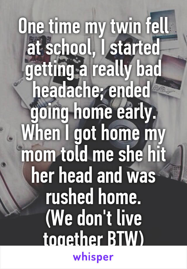 One time my twin fell at school, I started getting a really bad headache; ended  going home early. When I got home my mom told me she hit her head and was rushed home. (We don't live together BTW)