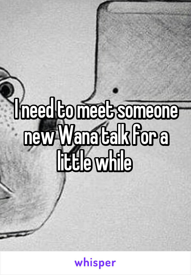 I need to meet someone new Wana talk for a little while