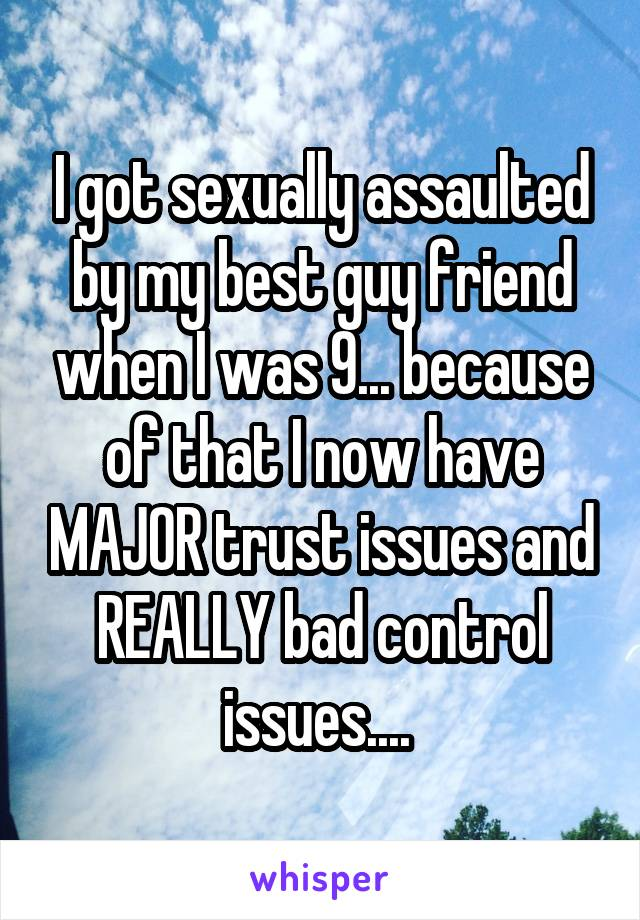 I got sexually assaulted by my best guy friend when I was 9... because of that I now have MAJOR trust issues and REALLY bad control issues....