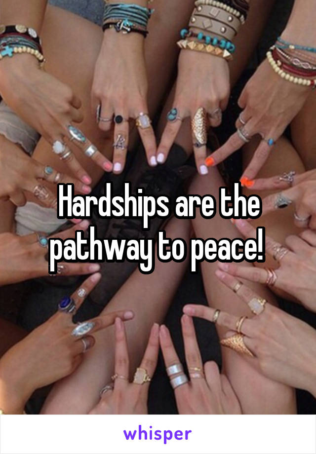 Hardships are the pathway to peace!