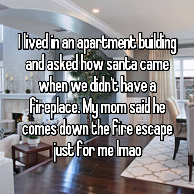 I lived in an apartment building and asked how santa came when we didn't have a fireplace. My mom said he comes down the fire escape just for me lmao