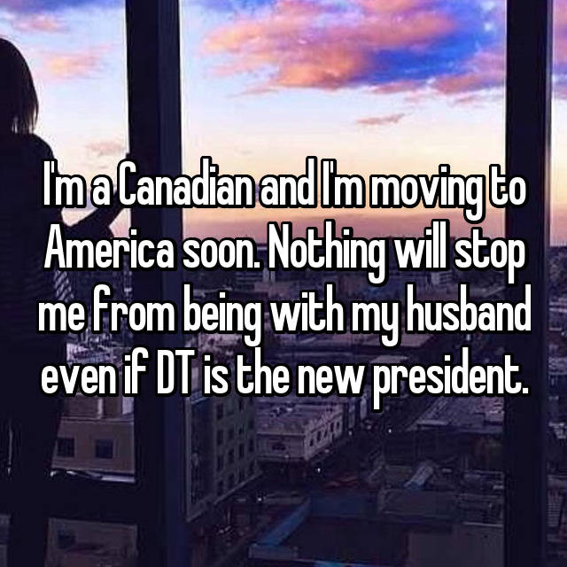 I'm a Canadian and I'm moving to America soon. Nothing will stop me from being with my husband even if DT is the new president.