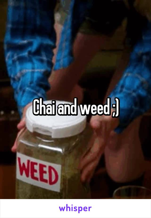 Chai and weed ;)