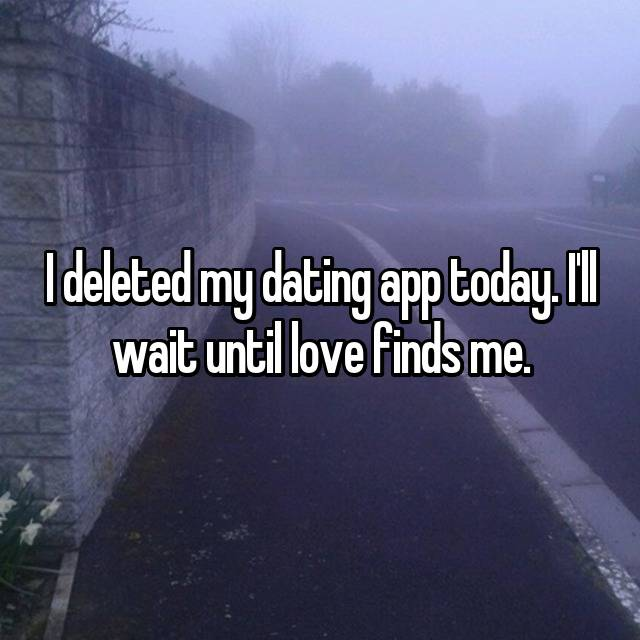 I deleted my dating app today. I'll wait until love finds me.