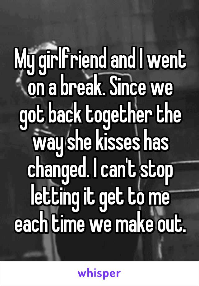 My girlfriend and I went on a break. Since we got back together the way she kisses has changed. I can't stop letting it get to me each time we make out.