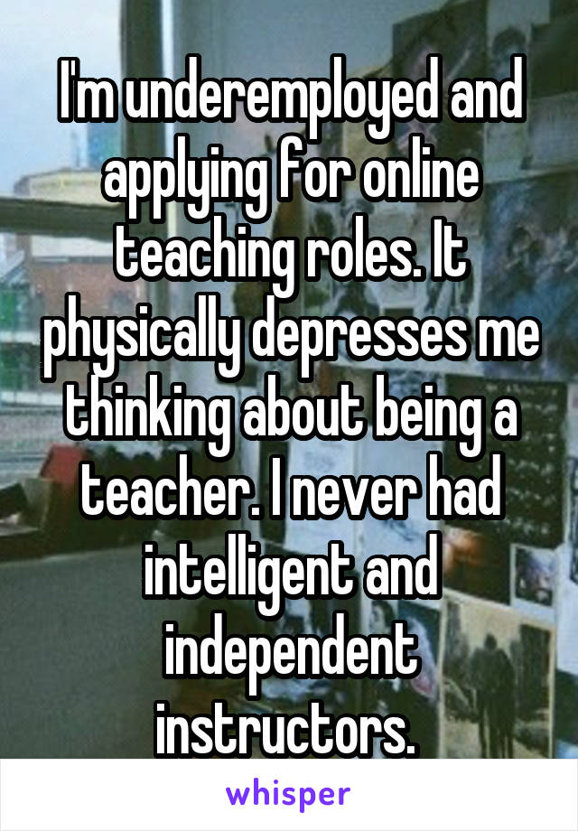 I'm underemployed and applying for online teaching roles. It physically depresses me thinking about being a teacher. I never had intelligent and independent instructors.