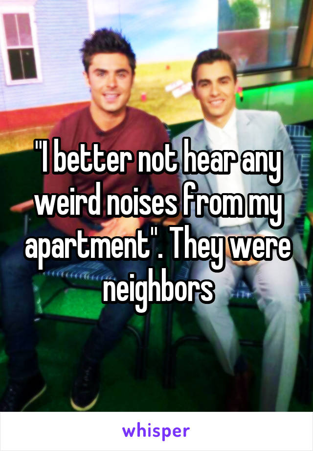 """""""I better not hear any weird noises from my apartment"""". They were neighbors"""