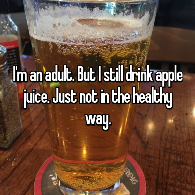 I'm an adult. But I still drink apple juice. Just not in the healthy way.