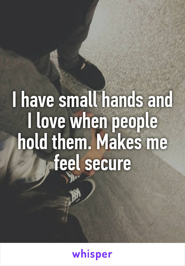 I have small hands and I love when people hold them. Makes me feel secure
