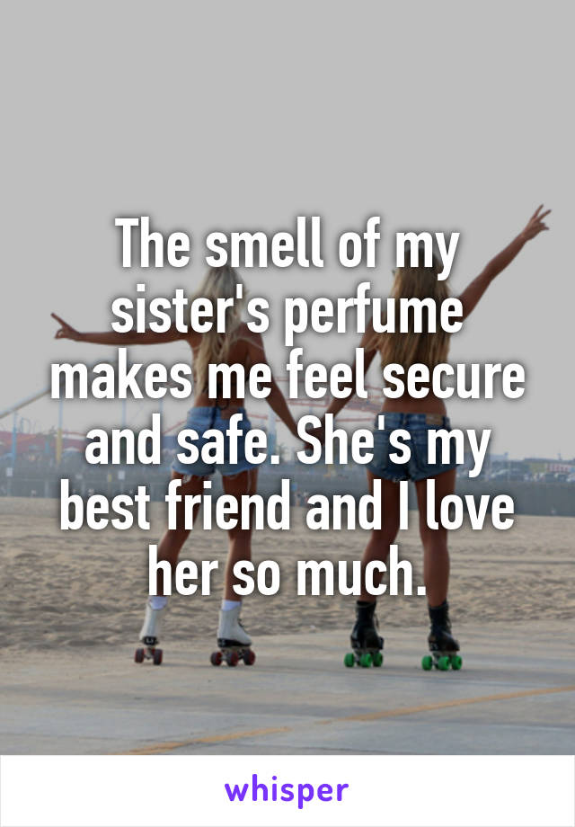 The smell of my sister's perfume makes me feel secure and safe. She's my best friend and I love her so much.