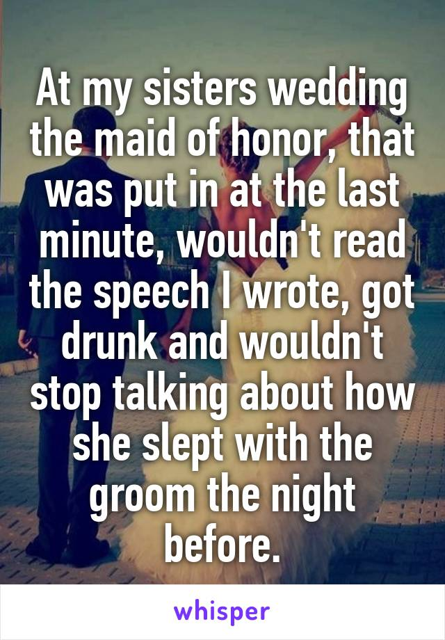 At my sisters wedding the maid of honor, that was put in at the last minute, wouldn't read the speech I wrote, got drunk and wouldn't stop talking about how she slept with the groom the night before.