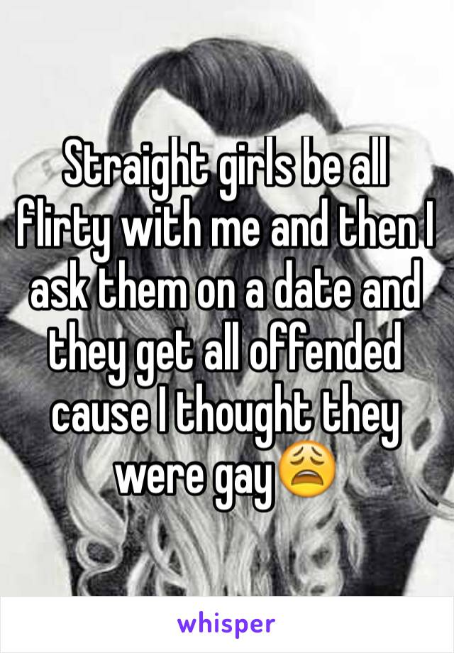 Straight girls be all flirty with me and then I ask them on a date and they get all offended cause I thought they were gay😩