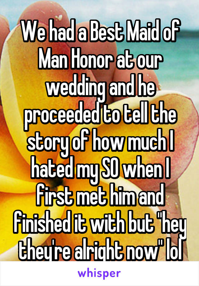 """We had a Best Maid of Man Honor at our wedding and he proceeded to tell the story of how much I hated my SO when I first met him and finished it with but """"hey they're alright now"""" lol"""