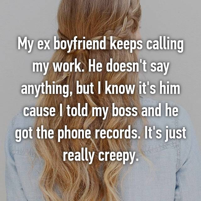 My ex boyfriend keeps calling my work. He doesn't say anything, but I know it's him cause I told my boss and he got the phone records. It's just really creepy.