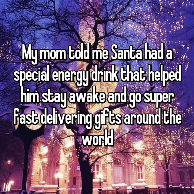My mom told me Santa had a special energy drink that helped him stay awake and go super fast delivering gifts around the world