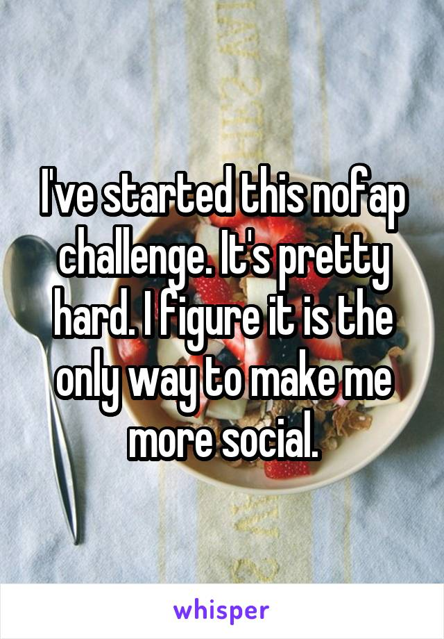 I've started this nofap challenge. It's pretty hard. I figure it is the only way to make me more social.