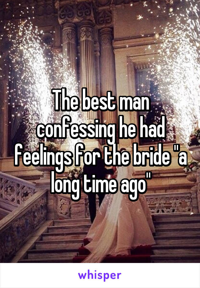 "The best man confessing he had feelings for the bride ""a long time ago"""