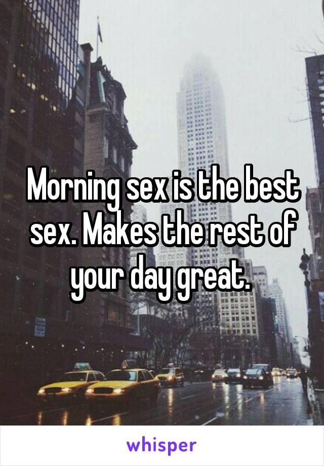 Morning sex is the best sex. Makes the rest of your day great.