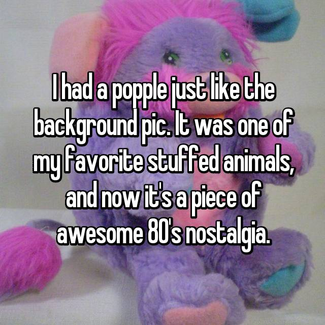 I had a popple just like the background pic. It was one of my favorite stuffed animals, and now it's a piece of awesome 80's nostalgia.