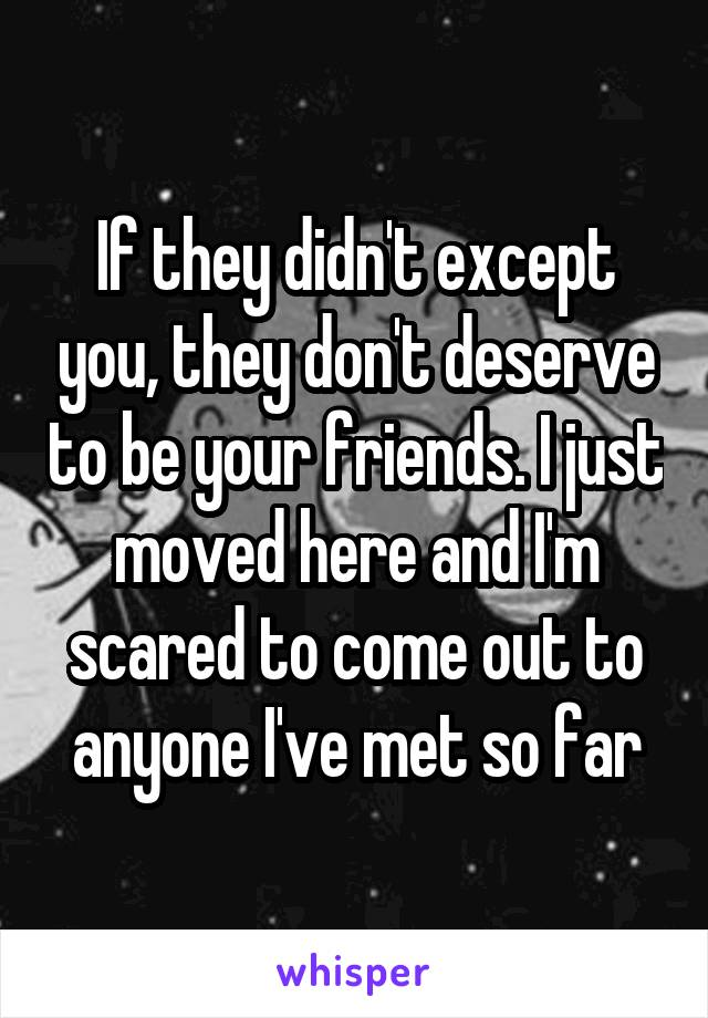 If they didn't except you, they don't deserve to be your friends. I just moved here and I'm scared to come out to anyone I've met so far
