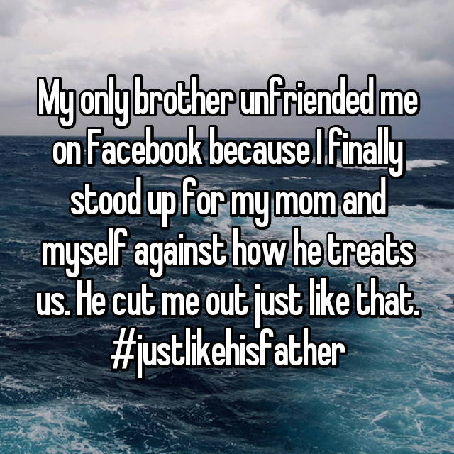 My only brother unfriended me on Facebook because I finally stood up for my mom and myself against how he treats us. He cut me out just like that. #justlikehisfather