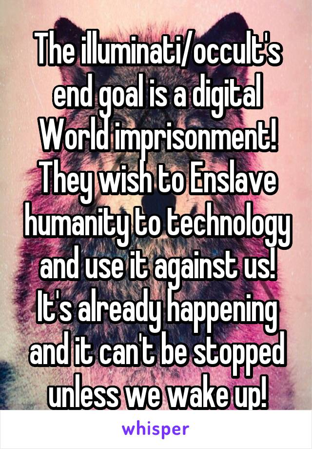 The illuminati/occult's end goal is a digital World imprisonment! They wish to Enslave humanity to technology and use it against us! It's already happening and it can't be stopped unless we wake up!