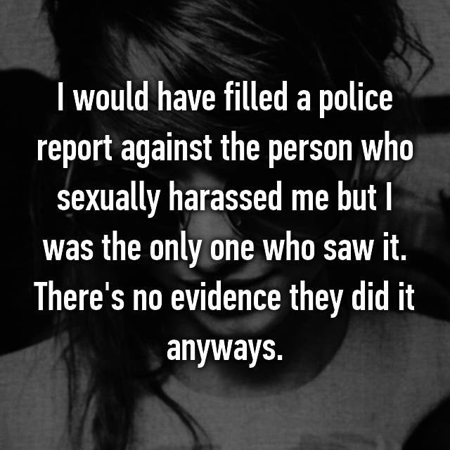 I would have filled a police report against the person who sexually harassed me but I was the only one who saw it. There's no evidence they did it anyways.