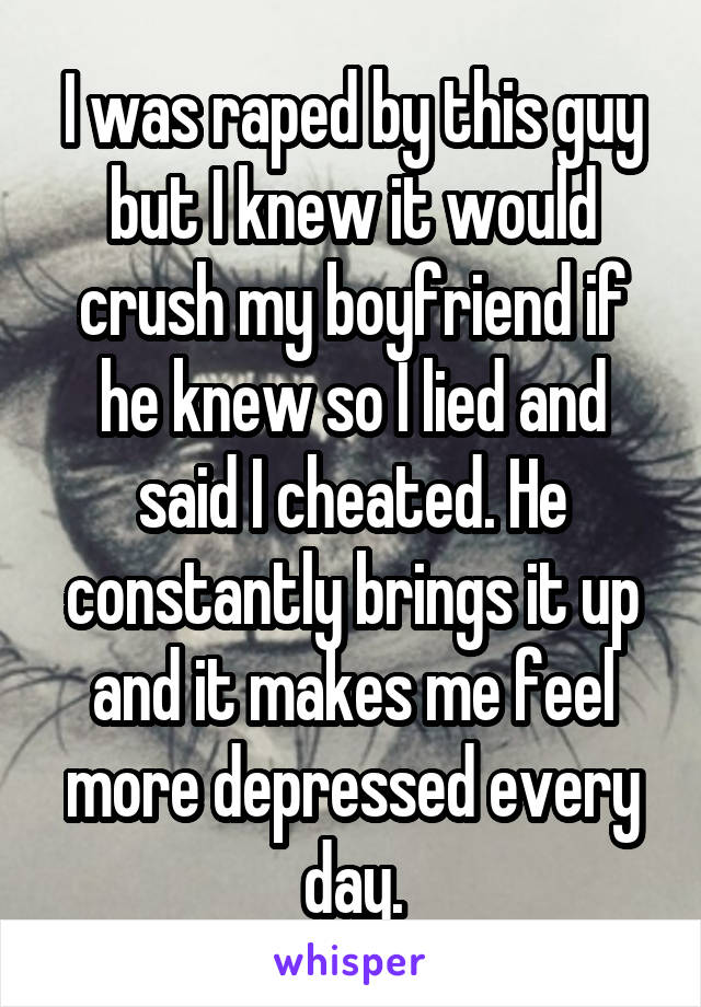 I was raped by this guy but I knew it would crush my boyfriend if he knew so I lied and said I cheated. He constantly brings it up and it makes me feel more depressed every day.