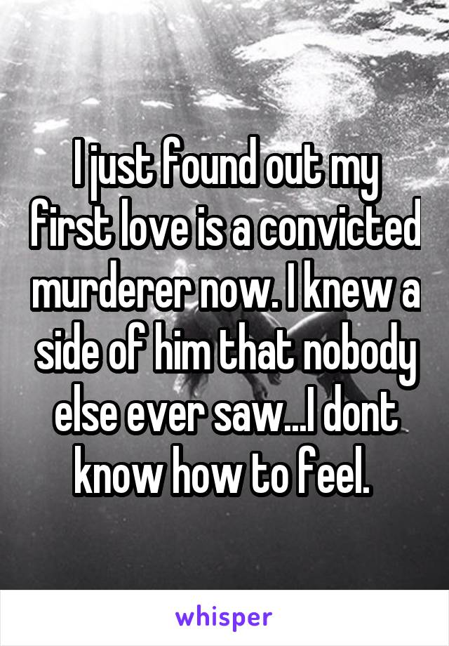 I just found out my first love is a convicted murderer now. I knew a side of him that nobody else ever saw...I dont know how to feel.