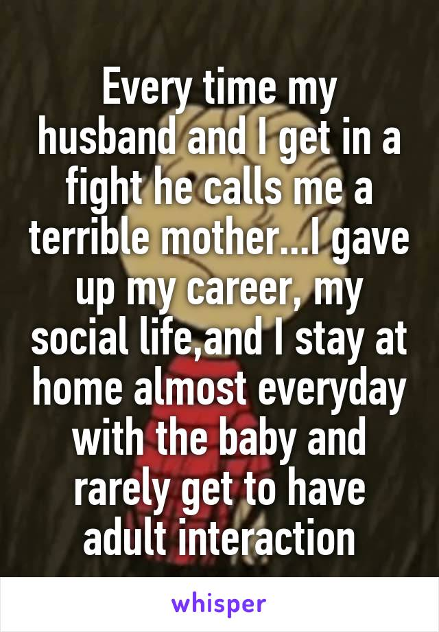 Every time my husband and I get in a fight he calls me a terrible mother...I gave up my career, my social life,and I stay at home almost everyday with the baby and rarely get to have adult interaction