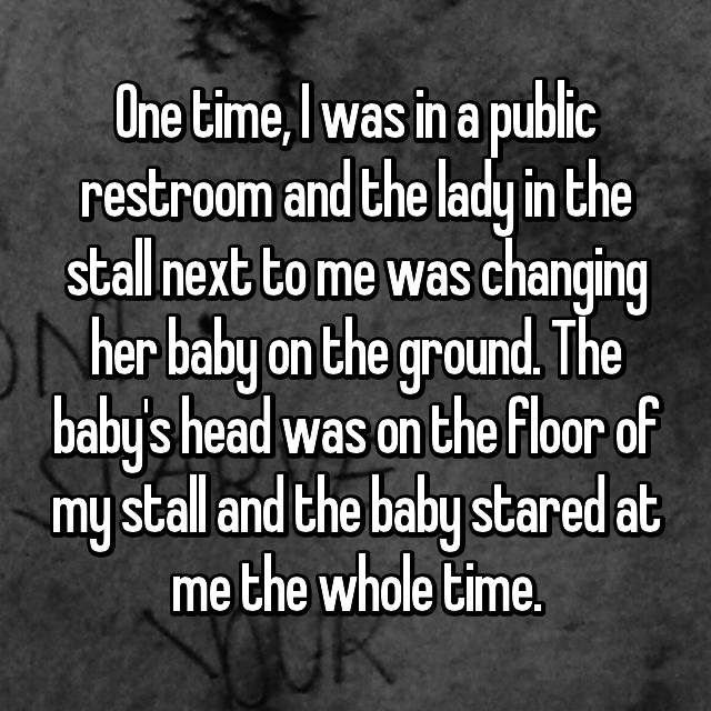 One time, I was in a public restroom and the lady in the stall next to me was changing her baby on the ground. The baby's head was on the floor of my stall and the baby stared at me the whole time.