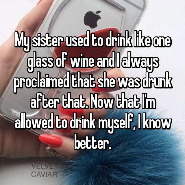 My sister used to drink like one glass of wine and I always proclaimed that she was drunk after that. Now that I'm allowed to drink myself, I know better.