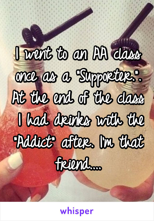 "I went to an AA class once as a ""Supporter."". At the end of the class  I had drinks with the ""Addict"" after. I'm that friend...."