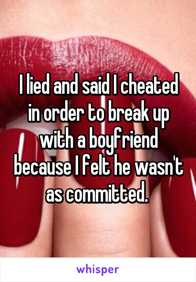 I lied and said I cheated in order to break up with a boyfriend because I felt he wasn't as committed.