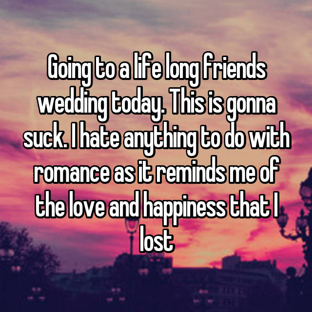 Going to a life long friends wedding today. This is gonna suck. I hate anything to do with romance as it reminds me of the love and happiness that I lost 😢😩