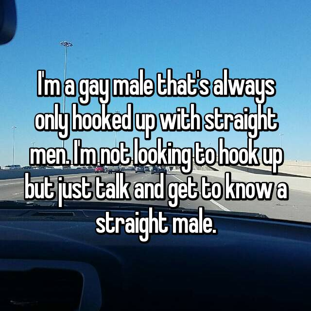 I'm a gay male that's always only hooked up with straight men. I'm not looking to hook up but just talk and get to know a straight male.