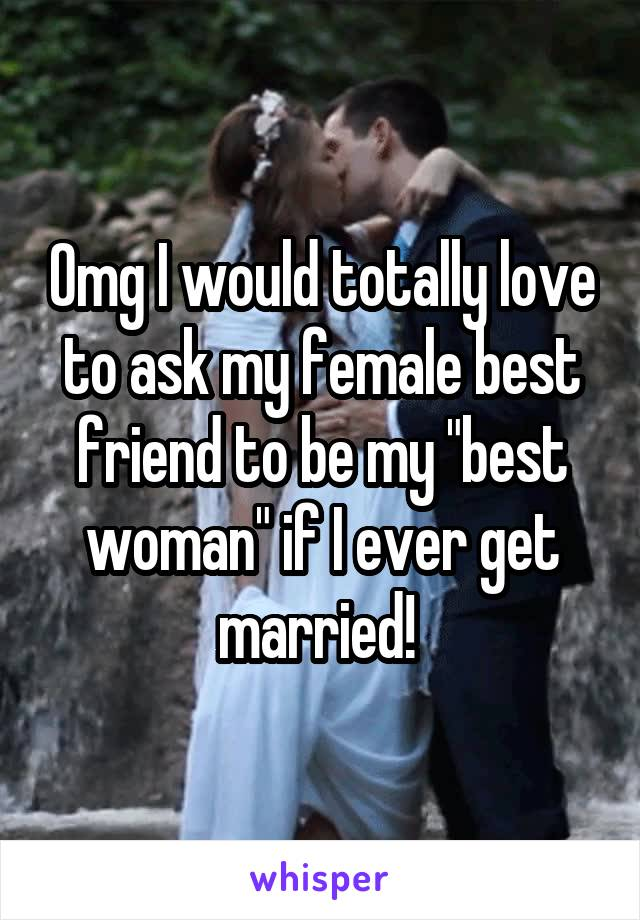 """Omg I would totally love to ask my female best friend to be my """"best woman"""" if I ever get married!"""