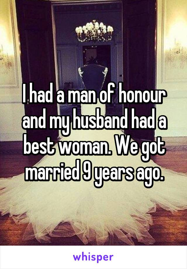I had a man of honour and my husband had a best woman. We got married 9 years ago.