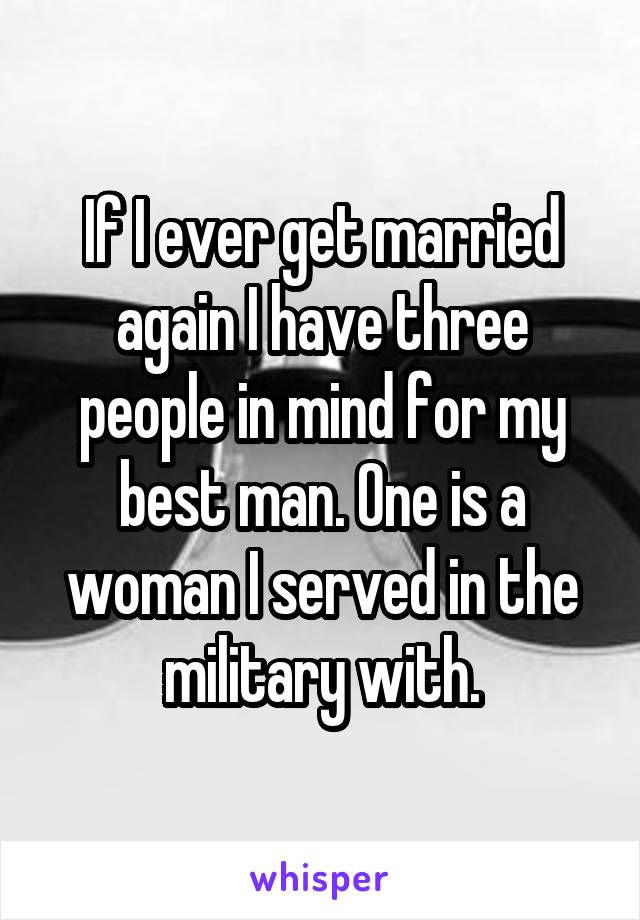 If I ever get married again I have three people in mind for my best man. One is a woman I served in the military with.