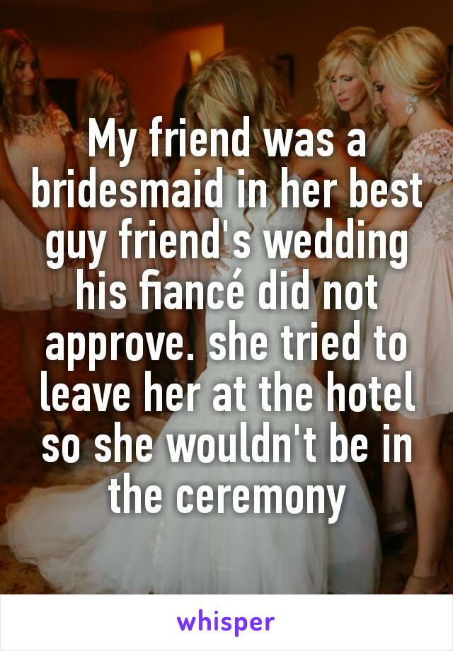 My friend was a bridesmaid in her best guy friend's wedding his fiancé did not approve. she tried to leave her at the hotel so she wouldn't be in the ceremony