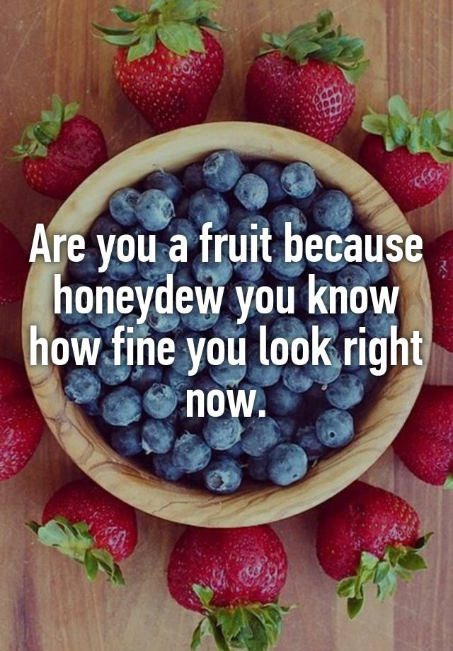 efad69696 Are you a fruit because honeydew you know how fine you look right now.