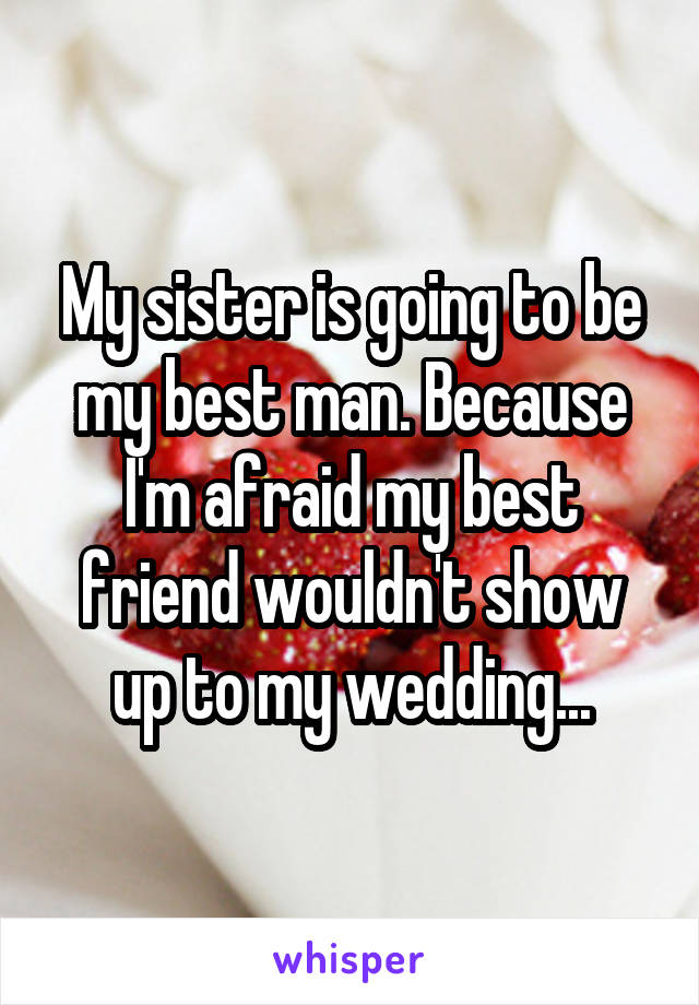 My sister is going to be my best man. Because I'm afraid my best friend wouldn't show up to my wedding...