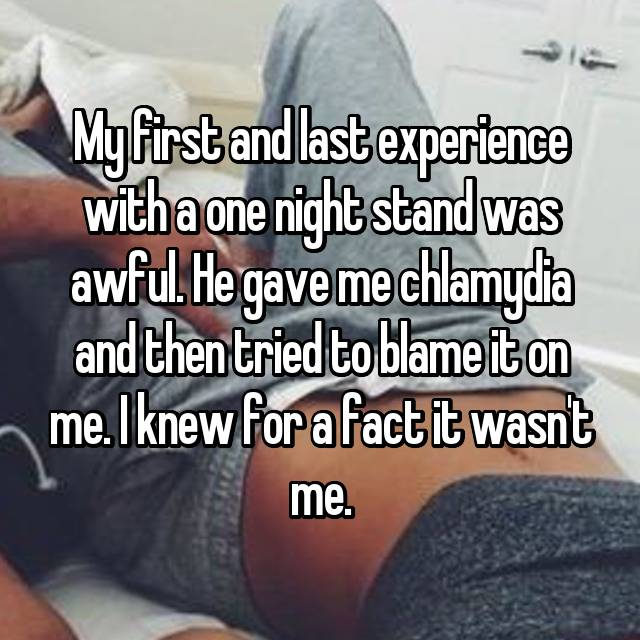 My first and last experience with a one night stand was awful. He gave me chlamydia and then tried to blame it on me. I knew for a fact it wasn't me.