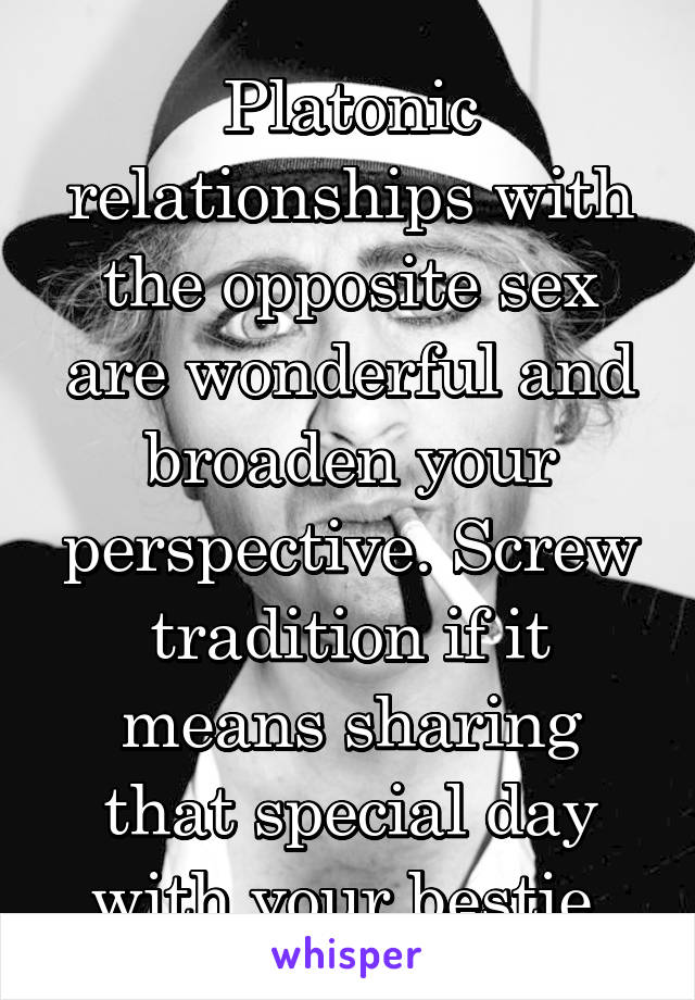 Platonic relationships with the opposite sex are wonderful and broaden your perspective. Screw tradition if it means sharing that special day with your bestie.