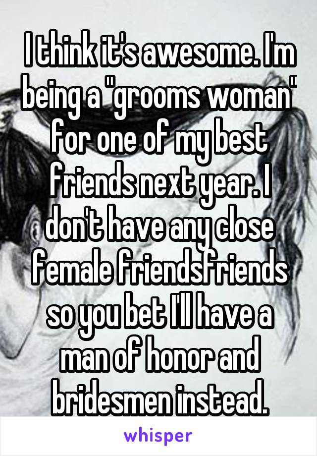 """I think it's awesome. I'm being a """"grooms woman"""" for one of my best friends next year. I don't have any close female friendsfriends so you bet I'll have a man of honor and bridesmen instead."""