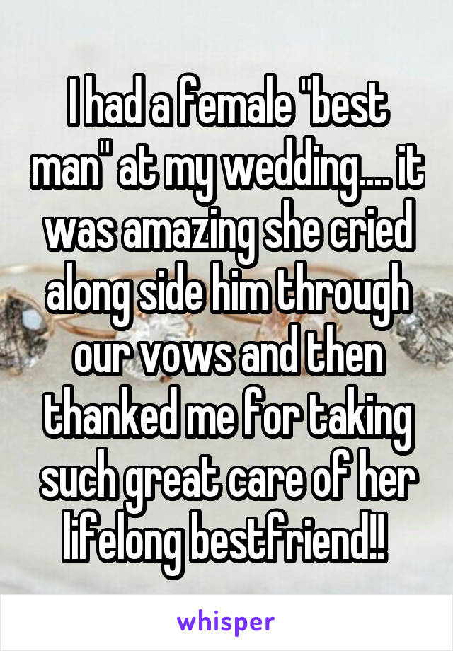 """I had a female """"best man"""" at my wedding.... it was amazing she cried along side him through our vows and then thanked me for taking such great care of her lifelong bestfriend!!"""